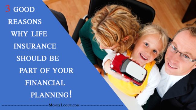 3 Good Reasons Why Life Insurance Should Be Part of Your Financial Planning!