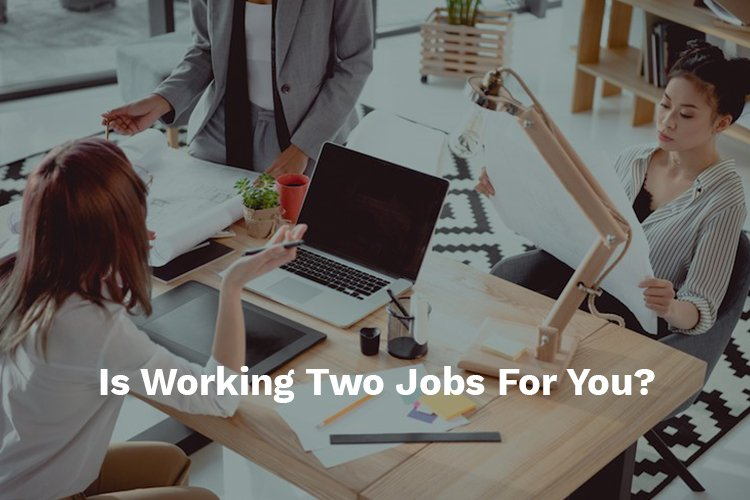 is working two jobs for you